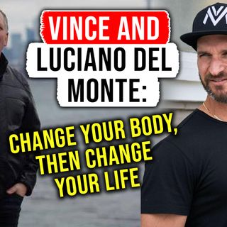 🎧 Vince & Luciano DelMonte: Change Your Body, Then Change Your Life 🎤