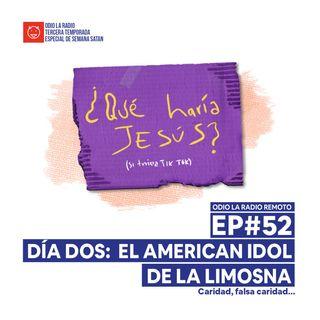 Ep#52 - Día dos: El American Idol de la limosna