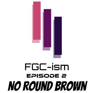 FGC-ism Episode 2 - No Round Brown