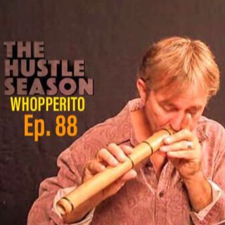 The Hustle Season: Ep. 88 Whopperito