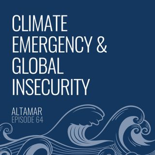 Climate Emergency & Global Insecurity [Episode 64]