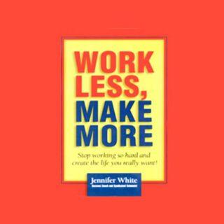 Work Less Make More by Jennifer White ch1