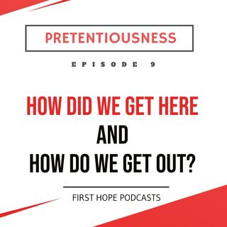Ep. 9 PRETENTIOUSNESS - How Did We Get Here and How Do We Get Out?