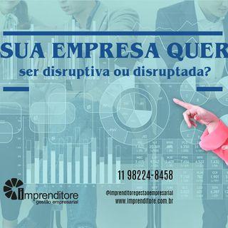 Sua empresa quer ser disruptiva ou disruptada?