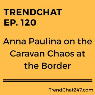 Ep. 120 - Anna Paulina on the Caravan Chaos at the Border