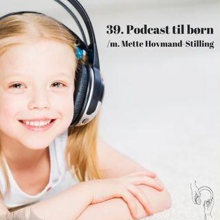 39. Podcast til børn /m. Mette Hovmand-Stilling