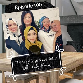 Episode 100: The Very Expensive table- With Ruby Mohd