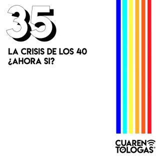 La crisis de los 40 ¿Ahora si?