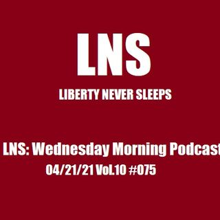 LNS: Wednesday Morning Podcast 04/21/21 Vol.10 #075