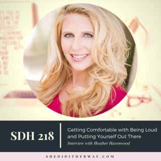 SDH218: Getting Comfortable with Being Loud and Putting Yourself Out There with Heather Havenwood