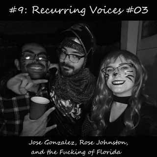 #9: Recurring Voices #03 - Jose Gonzalez, Rose Johnston, and the Fucking of Florida