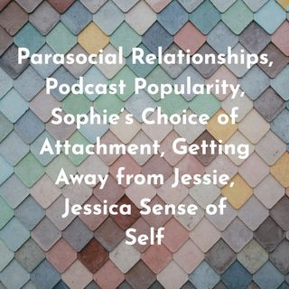 Parasocial Relationships, Podcast Popularity, Sophie's Choice of Attachment, Getting Away from Jessie,  Jessica Sense of Self