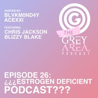 "GreyArea PodCast Episode 26: ""¿¿¿Estr0gen Deficient P0dcast???"""