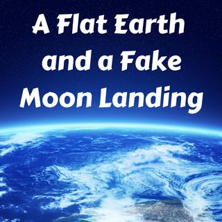 A Flat Earth and a Fake Moon Landing