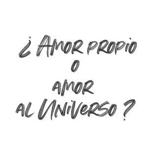 ¿Amor propio o Amor al Universo?