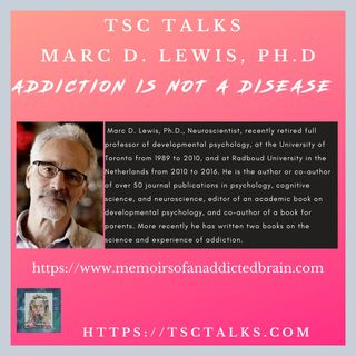 TSC Talks! Addiction Is Not A Disease, with Marc D. Lewis, Ph.D., Neuroscientist, Professor Emeritus, Author