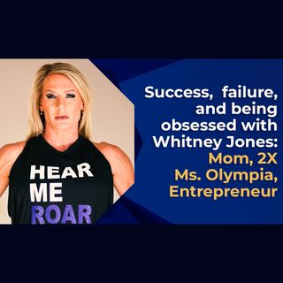 Success, Failure, and Being Obsessed with Whitney Jones: Mom, 2X MS. Olympia, Entrepreneur