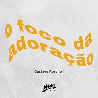 O FOCO DA ADORAÇÃO // Gustavo Rosaneli @magatibaia