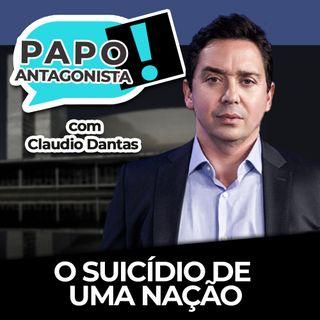 O suicídio de uma nação - Papo Antagonista com Claudio Dantas e Crusoé