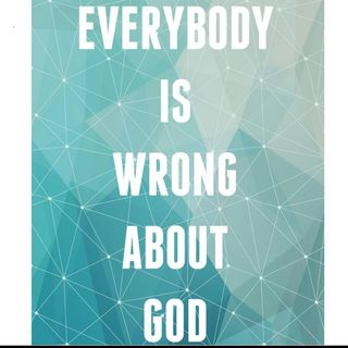 177 Everybody Is Wrong About God!