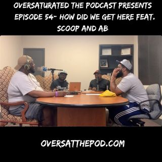 OverSaturated: The Podcast Episode 54 - How Did We Get Here? Feat. Scoop and AB