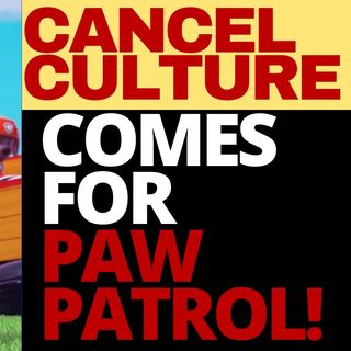 CANCEL CULTURE COMES FOR PAW PATROL