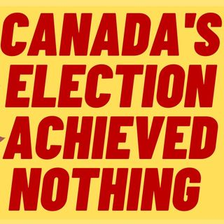The Canadian Election Was A Waste Of Time And Money