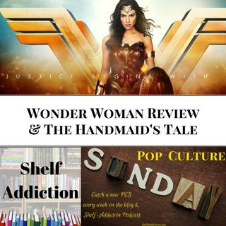 Ep 103: Wonder Woman Review & The Handmaid's Tale S1 | Pop Culture Sunday