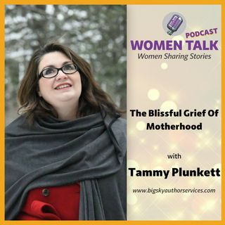 The Blissful Grief Of Motherhood with Tammy Plunkett
