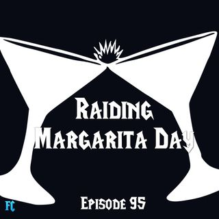 FC 095: Raiding Margarita Day
