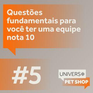 EP5   Questões fundamentais para você ter uma equipe nota 10   Universo Pet Shop   PremieRpet