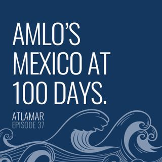 AMLO's Mexico at 100 Days  [Episode 37]