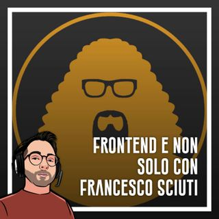 Ep.26 - Sviluppo Frontend e non solo con Francesco Sciuti
