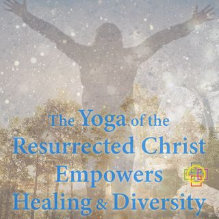 The Yoga of the Resurrected Christ Empowers Health & Diversity