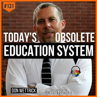 #131 - Don Wettrick | Upgrading Today's 21st Century Obsolete Education System