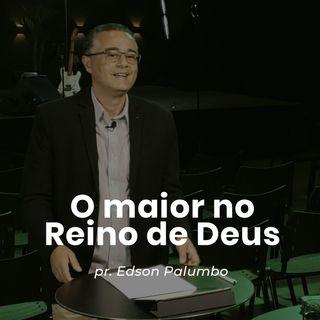 O maior no Reino de Deus // pr. Edson Palumbo