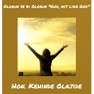 "OLORUN SE BI OLORUN ""God, Act like God"" by Hon. Kehinde Olajide"