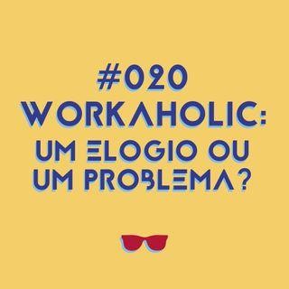 #020 - Workaholic: um elogio ou um problema?