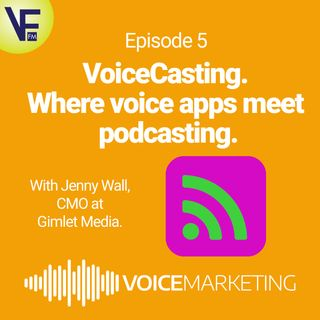VoiceCasting. Where Voice Apps Meet Podcasting. With Jenny Wall, CMO of Gimlet Media.