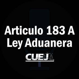Articulo 183 A Ley Aduanera México