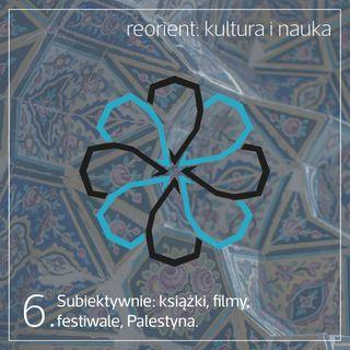 6. Subiektywnie: książki, filmy, festiwale, Palestyna.