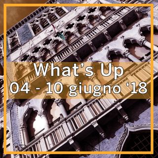 What's Up: 4-10 giugno 2018