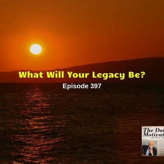 What Will Your Legacy Be?- Episode #397