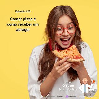 023 Comer pizza é como receber um abraço