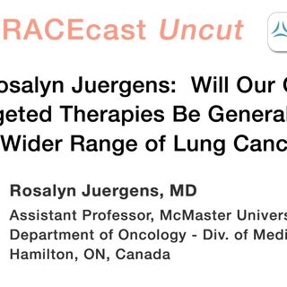 Dr. Rosalyn Juergens: Will Our Gains in Targeted Therapies Be Generalizable to a Wider Range of Lung Cancers?