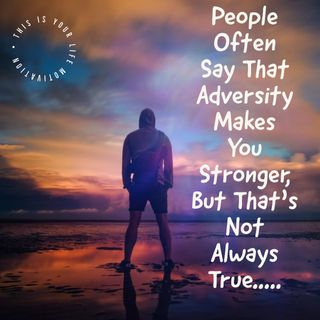 People Often Say That Adversity Makes You Stronger But That's Not Always True (Motivational Speech)