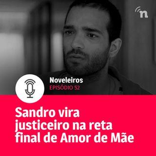 #52 - Sandro vira justiceiro na reta final de Amor de Mãe