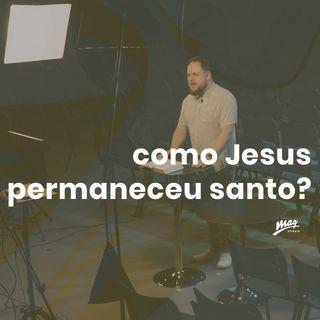 Como Jesus permaneceu santo? // Gustavo Rosaneli (@magatibaia)