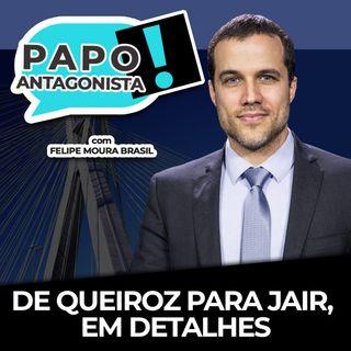 DE QUEIROZ PARA JAIR, EM DETALHES - Papo Antagonista com Felipe Moura Brasil e Diego Amorim