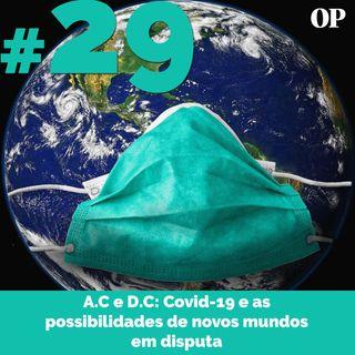 #29 - A.C e D.C: Covid-19 e as possibilidades de novos mundos em disputa